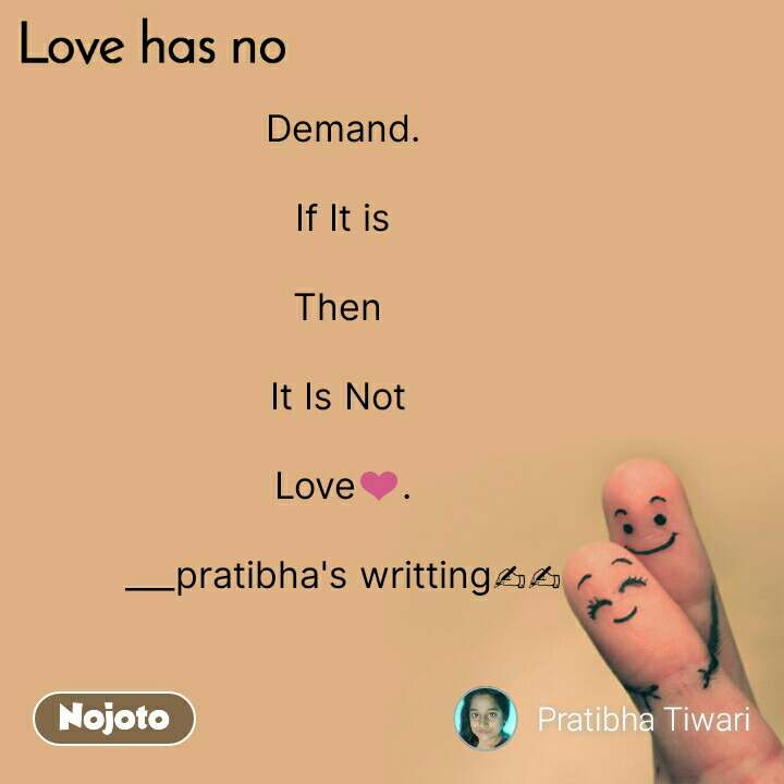 Love has no Demand.  If It is  Then   It Is Not   Love❤.  ___pratibha's writting✍✍