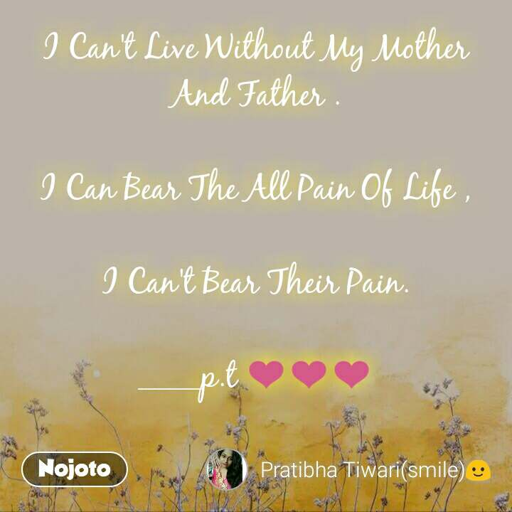 I Can't Live Without My Mother And Father .  I Can Bear The All Pain Of Life ,  I Can't Bear Their Pain.  ____p.t ❤❤❤