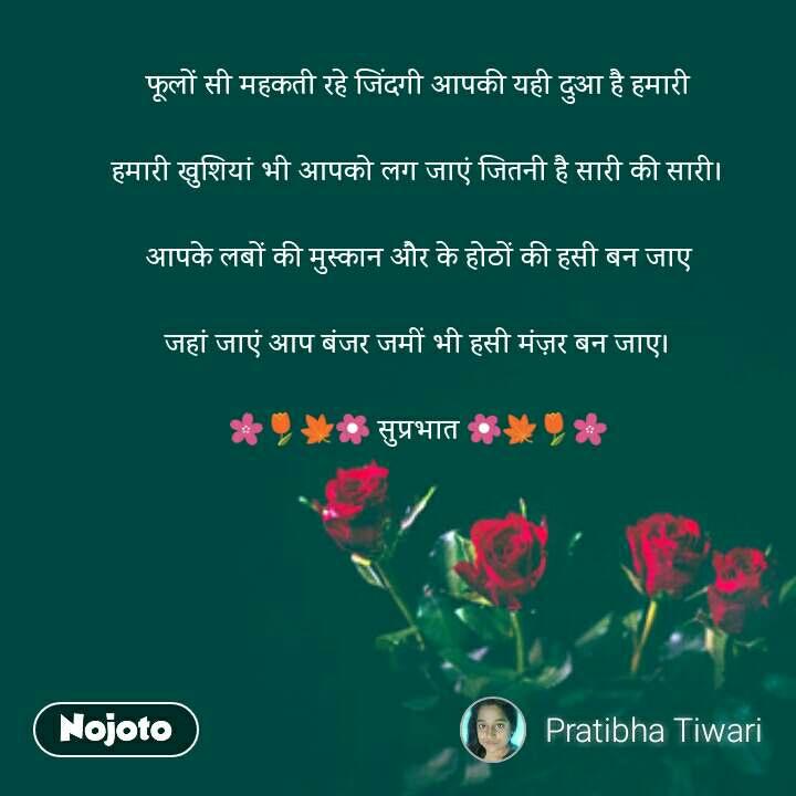 फूलों सी महकती रहे जिंदगी आपकी यही दुआ है हमारी  हमारी खुशियां भी आपको लग जाएं जितनी है सारी की सारी।  आपके लबों की मुस्कान और के होठों की हसी बन जाए  जहां जाएं आप बंजर जमीं भी हसी मंज़र बन जाए।  🌸🌷🍁🌼 सुप्रभात 🌼🍁🌷🌸