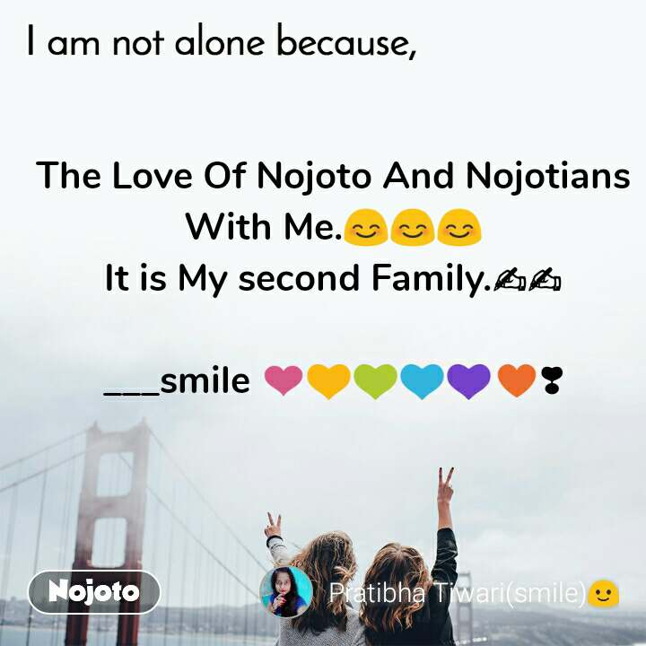 I am not alone because  The Love Of Nojoto And Nojotians With Me.😊😊😊 It is My second Family.✍✍  ___smile ❤💛💚💙💜♥❣
