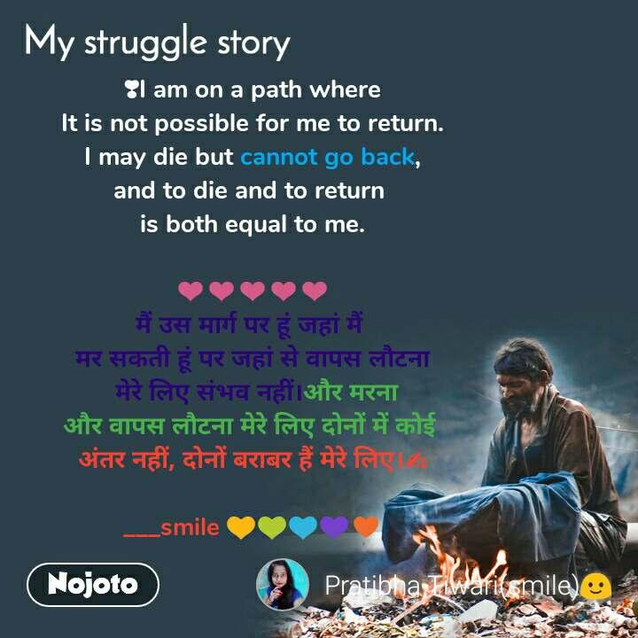 My Struggle story ❣I am on a path where It is not possible for me to return. I may die but cannot go back, and to die and to return  is both equal to me.  ❤❤❤❤❤ मैं उस मार्ग पर हूं जहां मैं  मर सकती हूं पर जहां से वापस लौटना  मेरे लिए संभव नहीं।और मरना और वापस लौटना मेरे लिए दोनों में कोई  अंतर नहीं, दोनों बराबर हैं मेरे लिए।✍  ___smile 💛💚💙💜♥