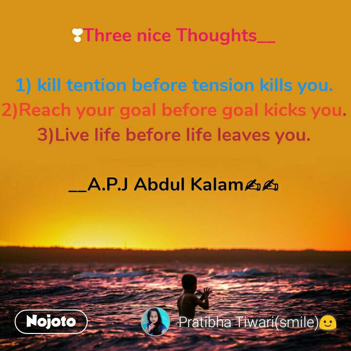 ❣Three nice Thoughts__  1) kill tention before tension kills you. 2)Reach your goal before goal kicks you. 3)Live life before life leaves you.  __A.P.J Abdul Kalam✍✍