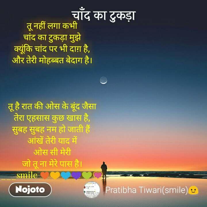 चाँद का टुकड़ा तू नहीं लगा कभी चांद का टुकड़ा मुझे क्यूंकि चांद पर भी दाग़ है, और तेरी मोहब्बत बेदाग है।    तू है रात की ओस के बूंद जैसा तेरा एहसास कुछ खास है, सुबह सुबह नम हो जाती हैं  आंखें तेरी याद में ओस सी मेरी जो तू ना मेरे पास है। ___smile ♥💛💙💜💚💟