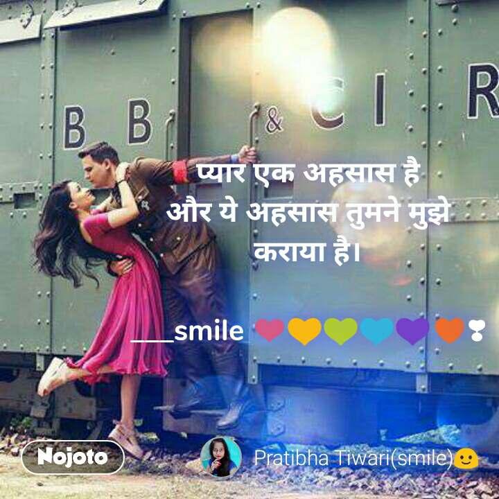 प्यार एक अहसास है और ये अहसास तुमने मुझे कराया है।  ___smile ❤💛💚💙💜♥❣