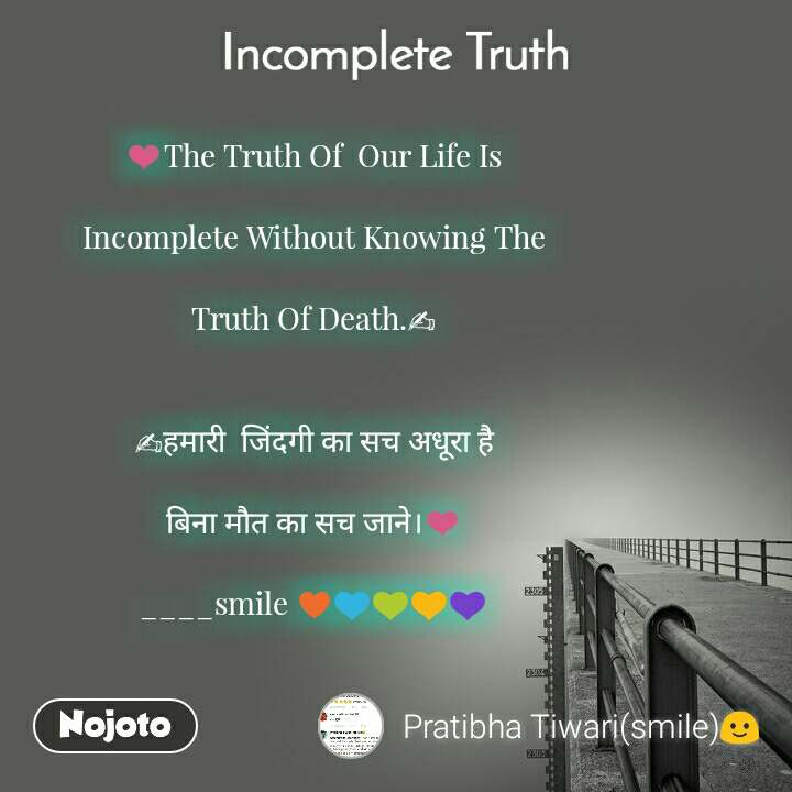 Incomplete Truth ❤The Truth Of  Our Life Is  Incomplete Without Knowing The  Truth Of Death.✍   ✍हमारी  जिंदगी का सच अधूरा है  बिना मौत का सच जाने।❤  ____smile ♥💙💚💛💜