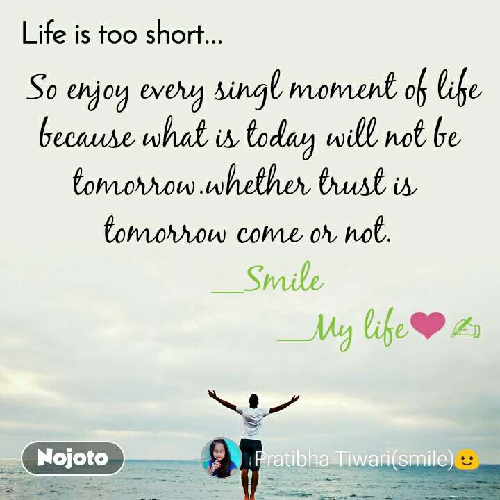 Life is too short..  So enjoy every singl moment of life because what is today will not be tomorrow.whether trust is  tomorrow come or not.     __Smile                              __My life❤✍