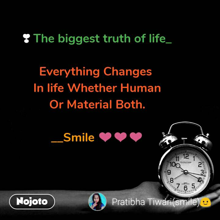 ❣ The biggest truth of life_  Everything Changes  In life Whether Human Or Material Both.  __Smile ❤❤❤