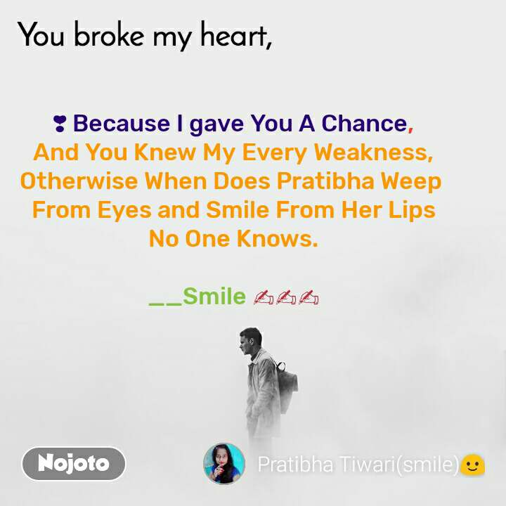 You broke my heart ❣ Because I gave You A Chance, And You Knew My Every Weakness, Otherwise When Does Pratibha Weep  From Eyes and Smile From Her Lips No One Knows.  __Smile ✍✍✍