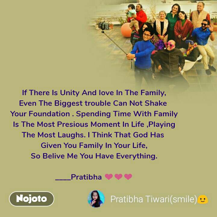 If There Is Unity And love In The Family, Even The Biggest trouble Can Not Shake  Your Foundation . Spending Time With Family Is The Most Presious Moment In Life ,Playing The Most Laughs. I Think That God Has  Given You Family In Your Life, So Belive Me You Have Everything.  ____Pratibha ❤❤❤
