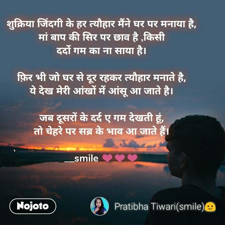 शुक्रिया जिंदगी के हर त्यौहार मैंने घर पर मनाया है, मां बाप की सिर पर छाव है ,किसी दर्दो गम का ना साया है।  फ़िर भी जो घर से दूर रहकर त्यौहार मनाते है, ये देख मेरी आंखों में आंसू आ जाते है।  जब दूसरों के दर्द ए गम देखती हूं, तो चेहरे पर सब्र के भाव आ जाते हैं।  __smile ❤❤❤
