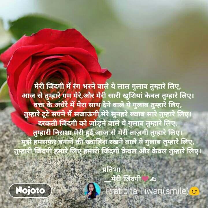 मेरी जिंदगी में रंग भरने वाले ये लाल गुलाब तुम्हारे लिए, आज से तुम्हारे गम मेरे,और मेरी सारी खुशियां केवल तुम्हारे लिए। वक्त के अंधेरे में मेरा साथ देने वाले ये गुलाब तुम्हारे लिए, तुम्हारे टूटे सपने मैं सजाऊंगी,मेरे सुनहरे ख्वाब सारे तुम्हारे लिए। दरकती जिंदगी को जोड़ने वाले ये गुलाब तुम्हारे लिए, तुम्हारी निराशा मेरी हुई,आज से मेरी ताज़गी तुम्हारे लिए। मुझे हमसफ़र बनाने की ख्वाहिश रखने वाले ये गुलाब तुम्हारे लिए, तुम्हारी जिंदगी हमारे लिए हमारी जिंदगी केवल और केवल तुम्हारे लिए।     __प्रतिभा                       __मेरी जिंदगी❤✍