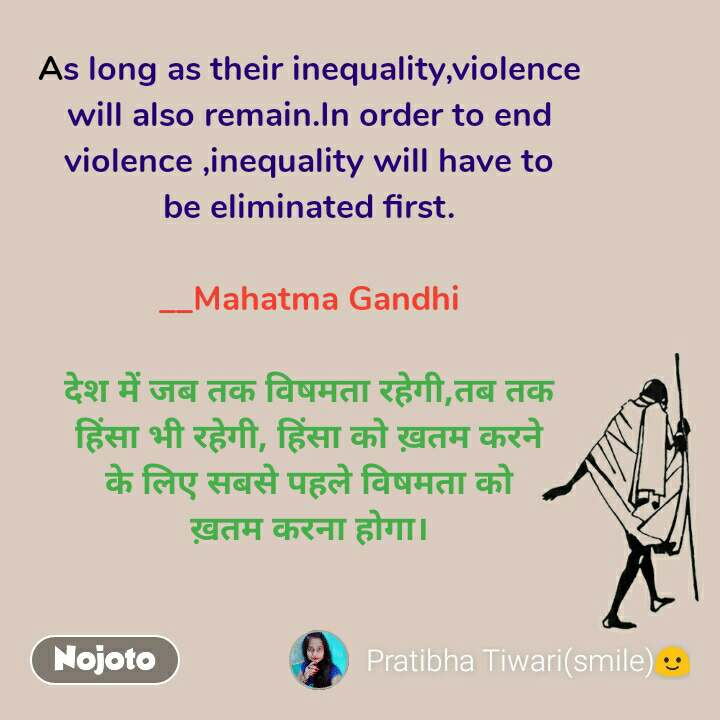 As long as their inequality,violence will also remain.In order to end violence ,inequality will have to be eliminated first.  __Mahatma Gandhi  देश में जब तक विषमता रहेगी,तब तक हिंसा भी रहेगी, हिंसा को ख़तम करने के लिए सबसे पहले विषमता को ख़तम करना होगा।
