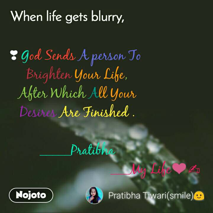 When life gets blurry ❣ God Sends A person To  Brighten Your Life, After Which All Your Desires Are Finished .  _____Pratibha                                             ___My Life❤✍