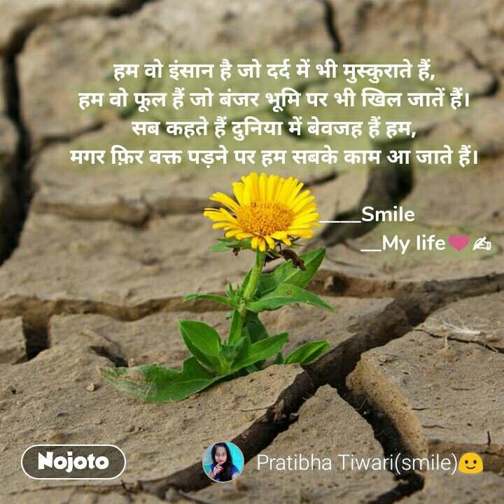 हम वो इंसान है जो दर्द में भी मुस्कुराते हैं, हम वो फूल हैं जो बंजर भूमि पर भी खिल जातें हैं। सब कहते हैं दुनिया में बेवजह हैं हम, मगर फ़िर वक्त पड़ने पर हम सबके काम आ जाते हैं।                                   ____Smile                                                       __My life❤✍