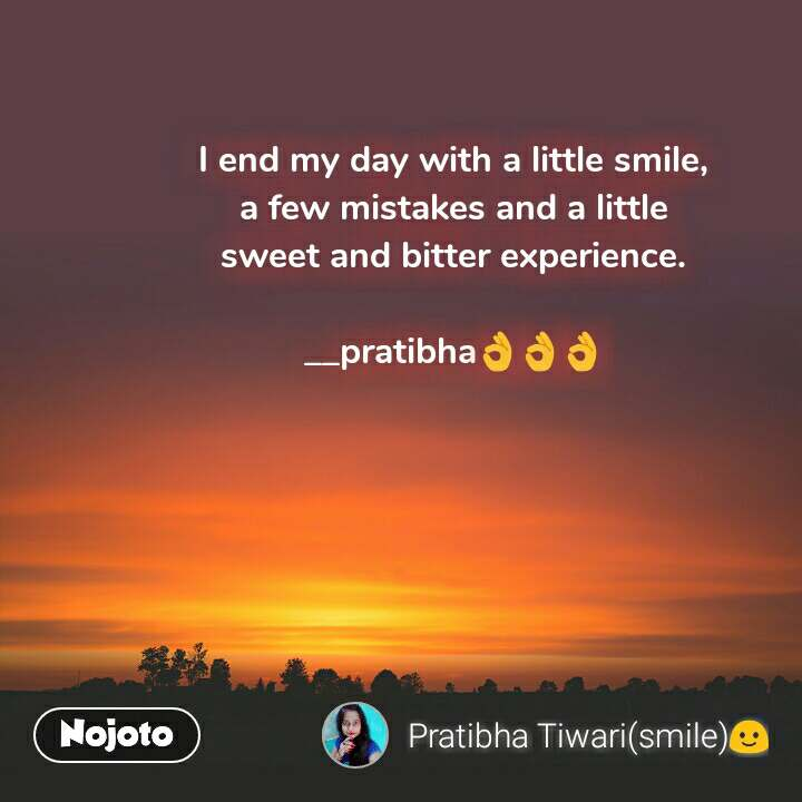 I end my day with a little smile, a few mistakes and a little sweet and bitter experience.  __pratibha👌👌👌