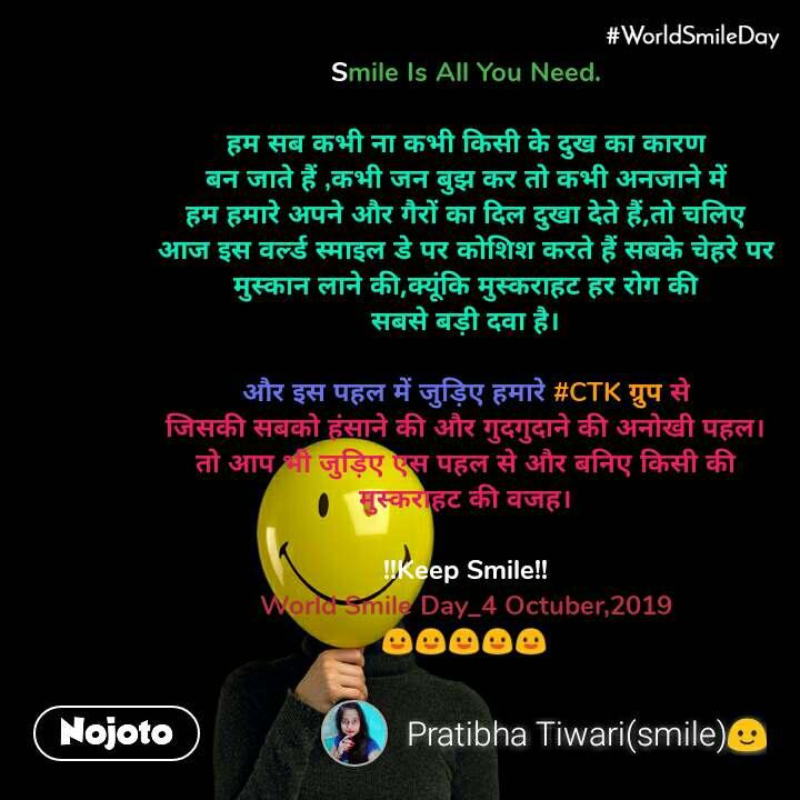 #Worldsmileday  Smile Is All You Need.  हम सब कभी ना कभी किसी के दुख का कारण बन जाते हैं ,कभी जन बुझ कर तो कभी अनजाने में हम हमारे अपने और गैरों का दिल दुखा देते हैं,तो चलिए आज इस वर्ल्ड स्माइल डे पर कोशिश करते हैं सबके चेहरे पर मुस्कान लाने की,क्यूंकि मुस्कराहट हर रोग की सबसे बड़ी दवा है।  और इस पहल में जुड़िए हमारे #CTK ग्रुप से जिसकी सबको हंसाने की और गुदगुदाने की अनोखी पहल। तो आप भी जुड़िए एस पहल से और बनिए किसी की मुस्कराहट की वजह।  !!Keep Smile!! World Smile Day_4 Octuber,2019 😃😃😃😃😃