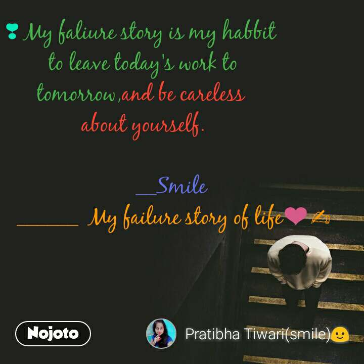 ❣ My faliure story is my habbit  to leave today's work to tomorrow,and be careless  about yourself.             __Smile            ______  My failure story of life❤✍