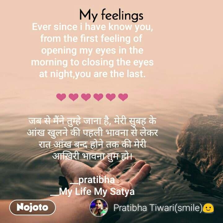 My feelings Ever since i have know you, from the first feeling of  opening my eyes in the morning to closing the eyes at night,you are the last.  ❤❤❤❤❤❤  जब से मैंने तुम्हे जाना है, मेरी सुबह के आंख खुलने की पहली भावना से लेकर रात आंख बन्द होने तक की मेरी आख़िरी भावना तुम हो।  __pratibha __My Life My Satya
