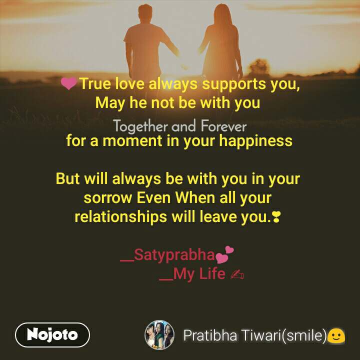 Together and Forever   ❤True love always supports you, May he not be with you   for a moment in your happiness  But will always be with you in your  sorrow Even When all your  relationships will leave you.❣  __Satyprabha💕             __My Life ✍