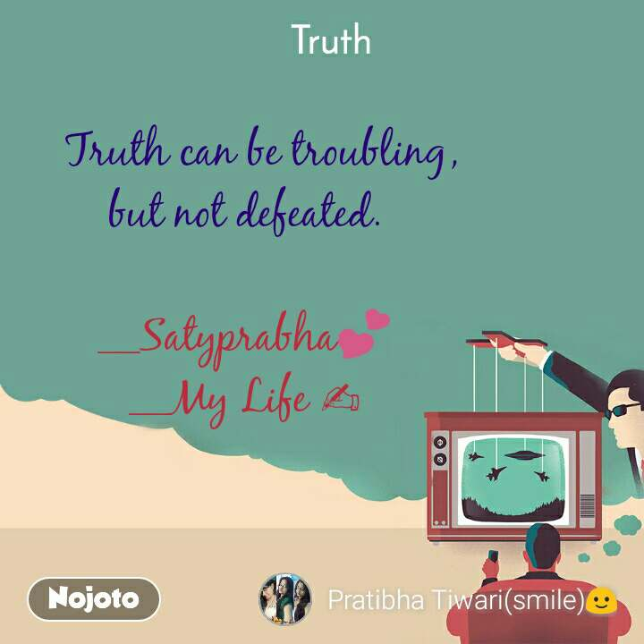 Truth    Truth can be troubling, but not defeated.  __Satyprabha💕 __My Life ✍