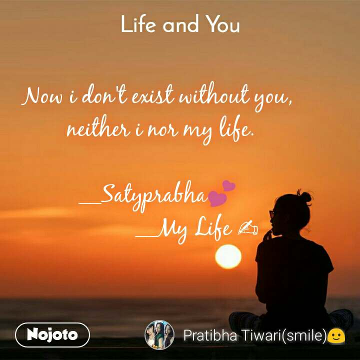Life and You  Now i don't exist without you,  neither i nor my life.  __Satyprabha💕              __My Life ✍