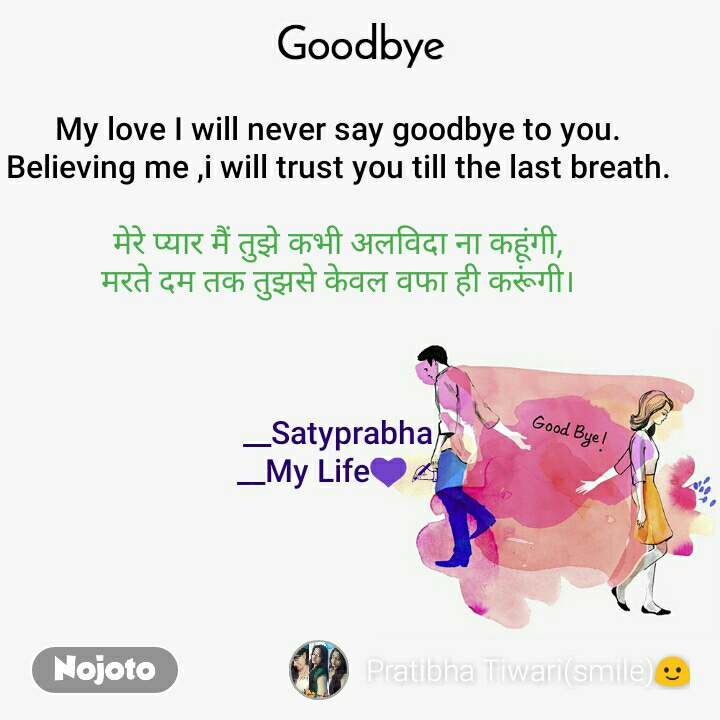 Goodbye My love I will never say goodbye to you. Believing me ,i will trust you till the last breath.  मेरे प्यार मैं तुझे कभी अलविदा ना कहूंगी, मरते दम तक तुझसे केवल वफा ही करूंगी।    __Satyprabha __My Life💜✍️