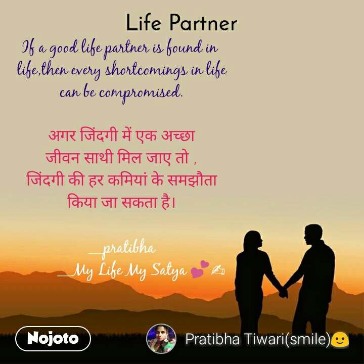 Life partner If a good life partner is found in  life,then every shortcomings in life can be compromised.  अगर जिंदगी में एक अच्छा जीवन साथी मिल जाए तो , जिंदगी की हर कमियां के समझौता किया जा सकता है।  __pratibha           __My Life My Satya 💕✍