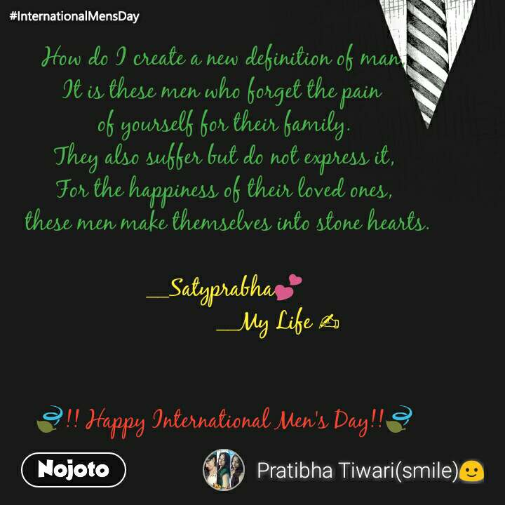 How do I create a new definition of man, It is these men who forget the pain  of yourself for their family. They also suffer but do not express it, For the happiness of their loved ones,  these men make themselves into stone hearts.  __Satyprabha💕                  __My Life ✍   🍃!! Happy International Men's Day!!🍃
