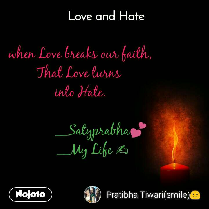 Love and Hate when Love breaks our faith, That Love turns  into Hate.              __Satyprabha💕        __My Life ✍