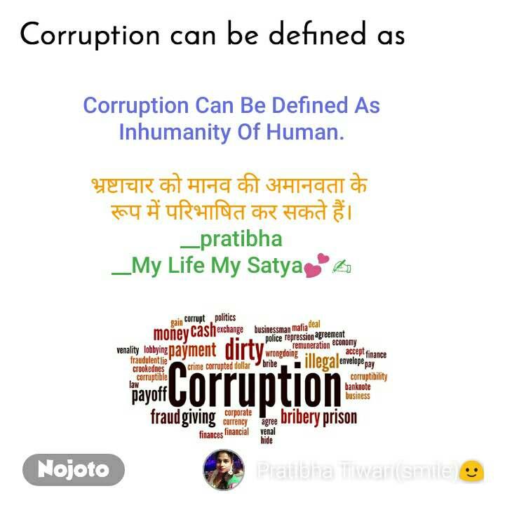 Corruption can be defined as Corruption Can Be Defined As Inhumanity Of Human.  भ्रष्टाचार को मानव की अमानवता के  रूप में परिभाषित कर सकते हैं। __pratibha __My Life My Satya💕✍
