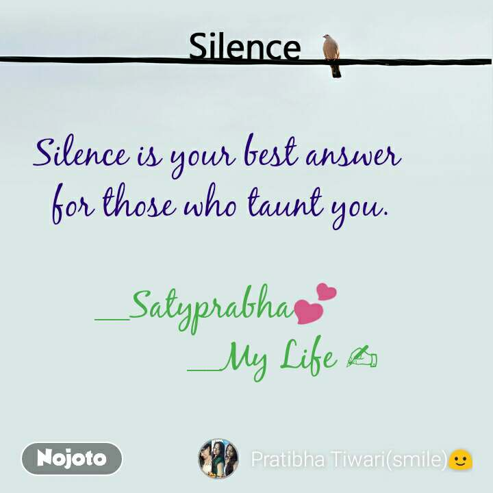 Silence  Silence is your best answer  for those who taunt you.  __Satyprabha💕               __My Life ✍
