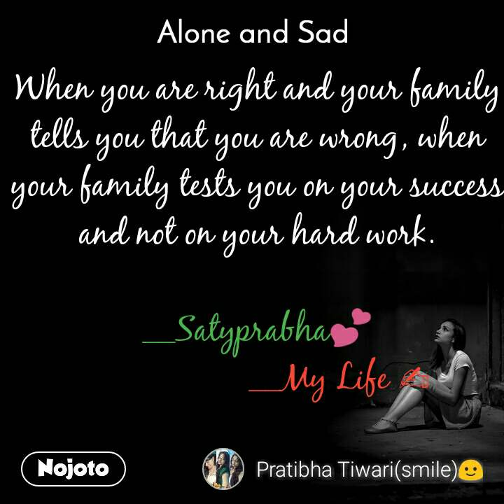 Alone and You  When you are right and your family tells you that you are wrong, when your family tests you on your success and not on your hard work.  __Satyprabha💕                   __My Life ✍