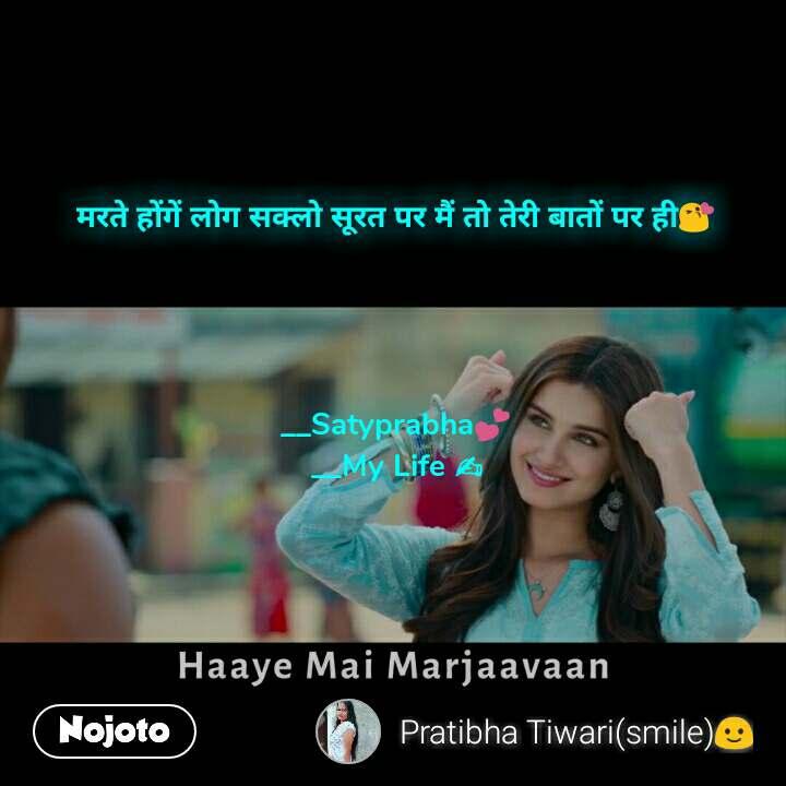 Haaye Mai Marjaavaan  मरते होंगें लोग सक्लो सूरत पर मैं तो तेरी बातों पर ही😘     __Satyprabha💕 __My Life ✍