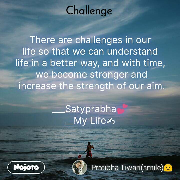 Challenge There are challenges in our  life so that we can understand  life in a better way, and with time,  we become stronger and  increase the strength of our aim.  ___Satyprabha💕 __My Life✍