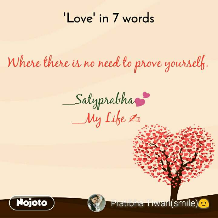 'Love' in 7 words  Where there is no need to prove yourself.  __Satyprabha💕 __My Life ✍