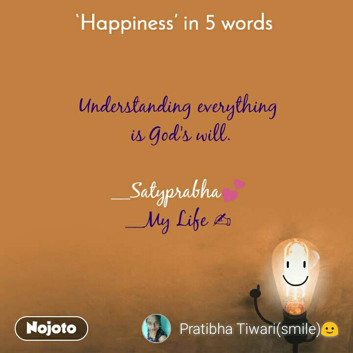 Happiness in 5 Words  Understanding everything  is God's will.  __Satyprabha💕 __My Life ✍