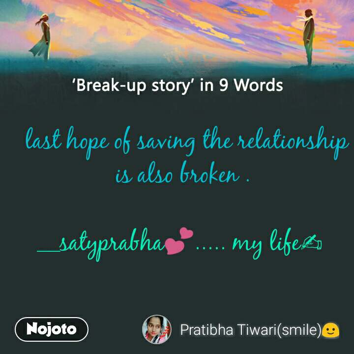Break-up story in 9 Words   last hope of saving the relationship  is also broken .  __satyprabha💕..... my life✍