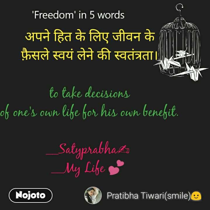 Freedom  अपने हित के लिए जीवन के  फ़ैसले स्वयं लेने की स्वतंत्रता।   to take decisions  of one's own life for his own benefit.  __Satyprabha✍ __My Life 💕