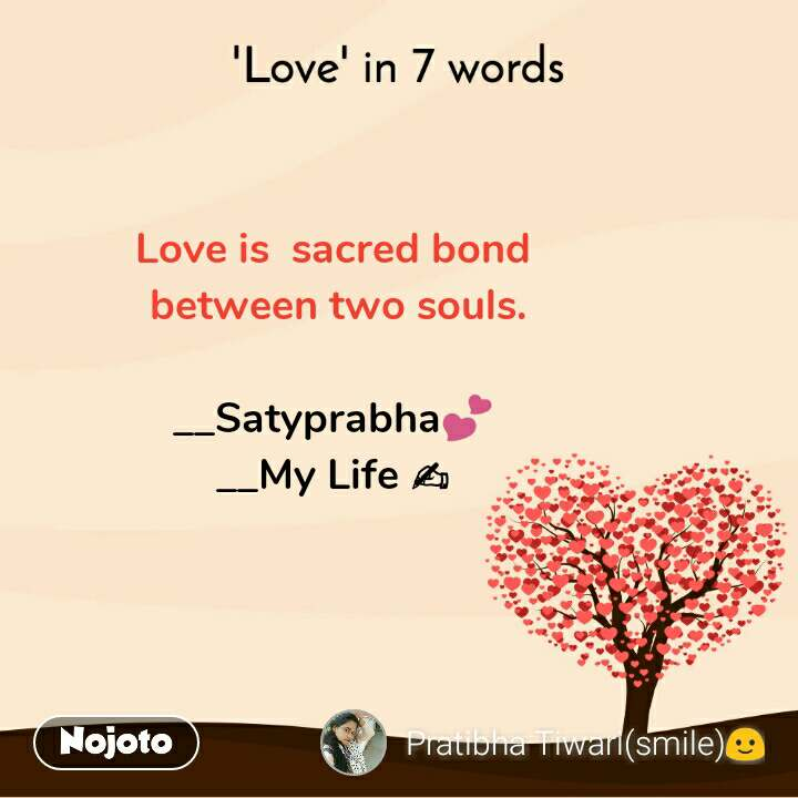 'Love' in 7 words Love is  sacred bond  between two souls.  __Satyprabha💕 __My Life ✍