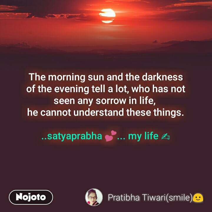 The morning sun and the darkness  of the evening tell a lot, who has not  seen any sorrow in life,  he cannot understand these things.  ..satyaprabha 💕... my life ✍
