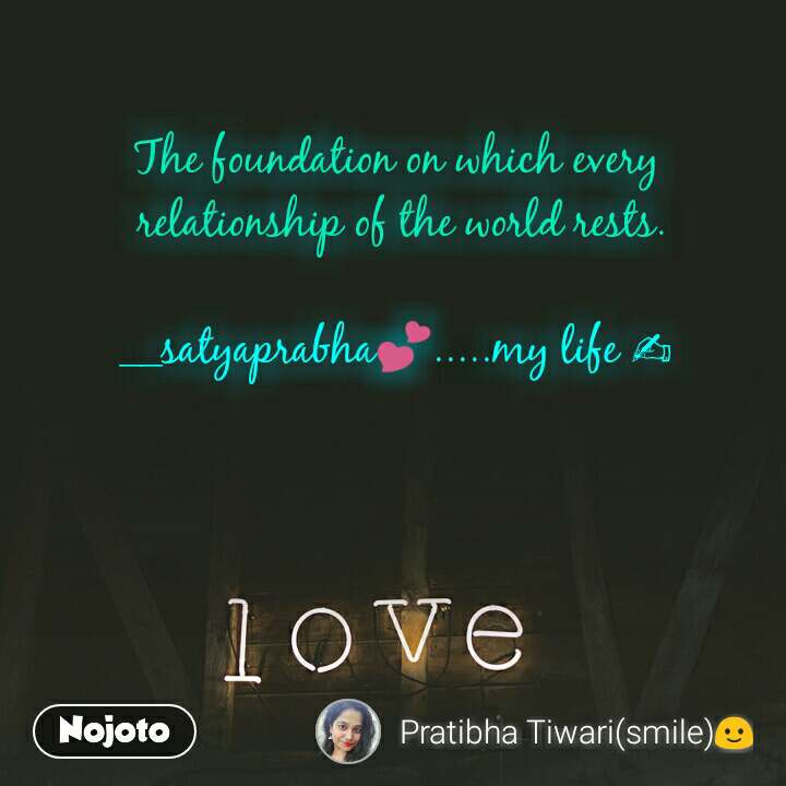 Love  The foundation on which every  relationship of the world rests.  __satyaprabha💕.....my life ✍