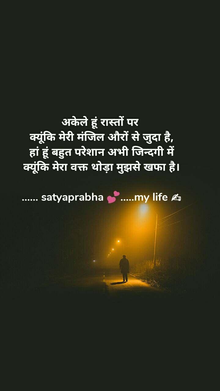 अकेले हूं रास्तों पर  क्यूंकि मेरी मंजिल औरों से जुदा है, हां हूं बहुत परेशान अभी जिन्दगी में क्यूंकि मेरा वक्त थोड़ा मुझसे खफा है।  ...... satyaprabha 💕.....my life ✍