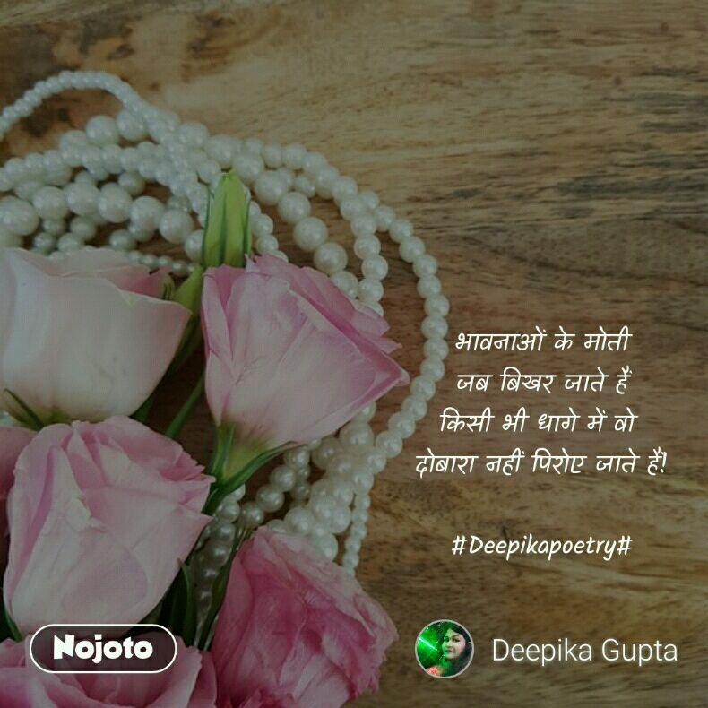 भावनाओं के मोती जब बिखर जाते हैं किसी भी धागे में वो  दोबारा नहीं पिरोए जाते हैं!  #Deepikapoetry#