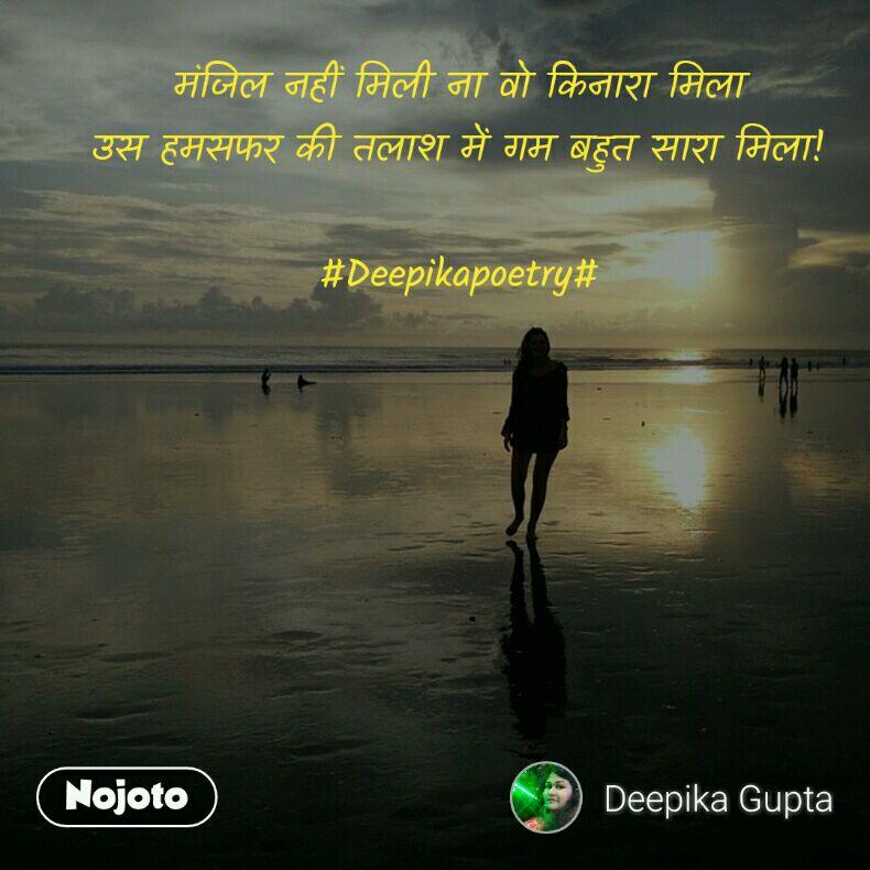 मंजिल नहीं मिली ना वो किनारा मिला उस हमसफर की तलाश में गम बहुत सारा मिला!  #Deepikapoetry#