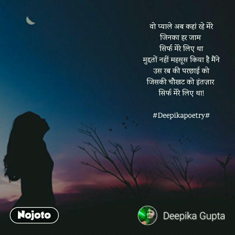 वो प्याले अब कहां रहे मेरे जिनका हर जाम  सिर्फ मेरे लिए था मुद्दतों नहीं महसूस किया है मैंने उस रब की परछाई को जिसकी चौखट को इंतज़ार  सिर्फ मेरे लिए था!  #Deepikapoetry#