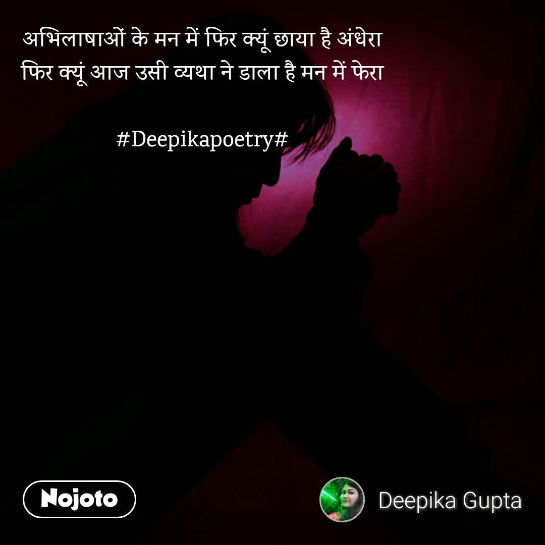 अभिलाषाओं के मन में फिर क्यूं छाया है अंधेरा फिर क्यूं आज उसी व्यथा ने डाला है मन में फेरा  #Deepikapoetry#