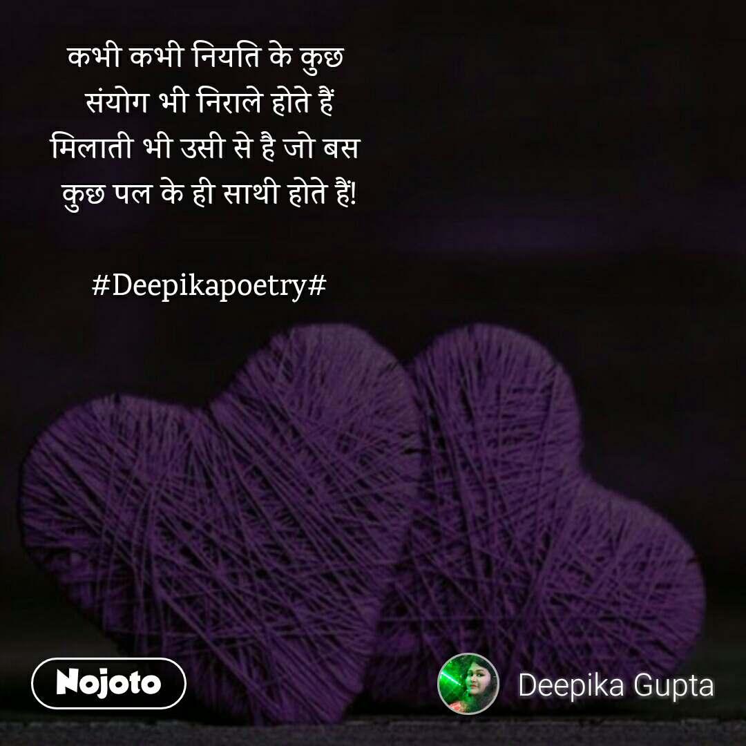 कभी कभी नियति के कुछ  संयोग भी निराले होते हैं मिलाती भी उसी से है जो बस  कुछ पल के ही साथी होते हैं!  #Deepikapoetry#