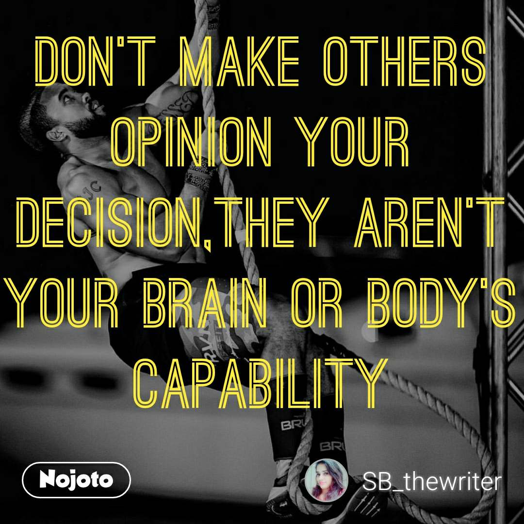 Don't make others opinion your decision,They aren't your brain or body's capability