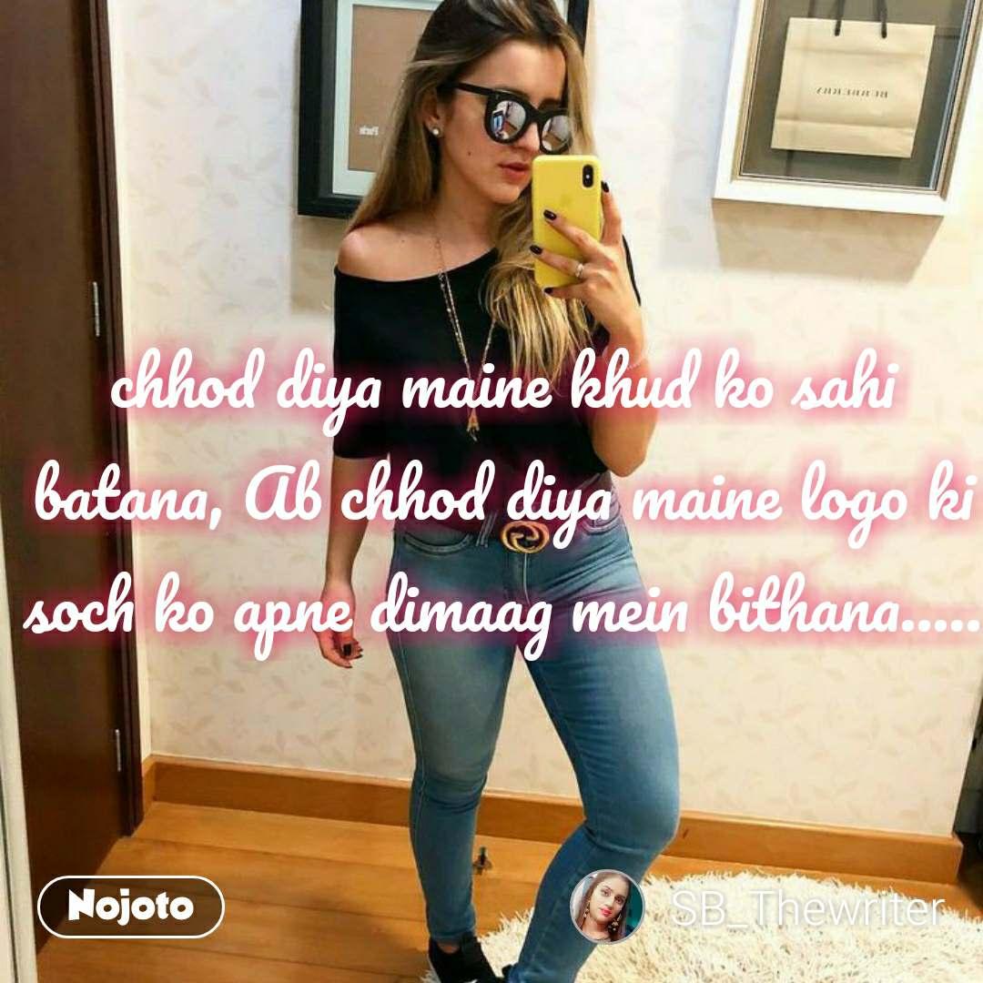 chhod diya maine khud ko sahi batana, Ab chhod diya maine logo ki soch ko apne dimaag mein bithana..... #NojotoQuote
