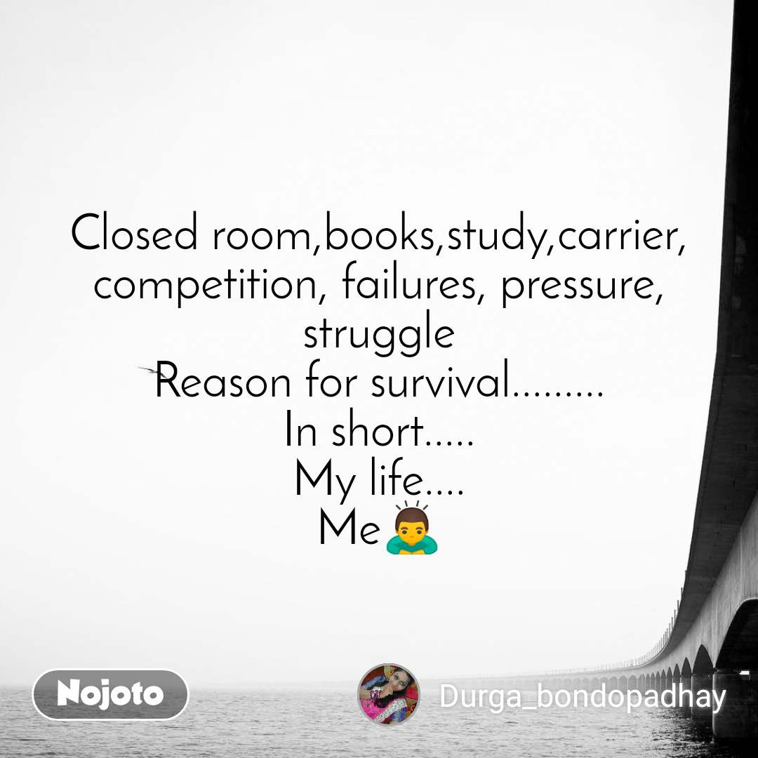 Closed room,books,study,carrier, competition, failures, pressure, struggle Reason for survival......... In short..... My life.... Me🙇